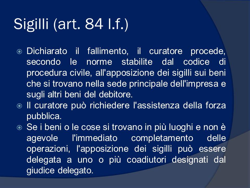 Sigilli (art. 84 l.f.)  Dichiarato il fallimento, il curatore procede, secondo le norme stabilite dal codice di procedura civile, all'apposizione dei