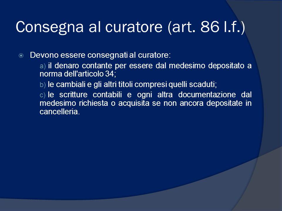 Consegna al curatore (art. 86 l.f.)  Devono essere consegnati al curatore: a) il denaro contante per essere dal medesimo depositato a norma dell'arti