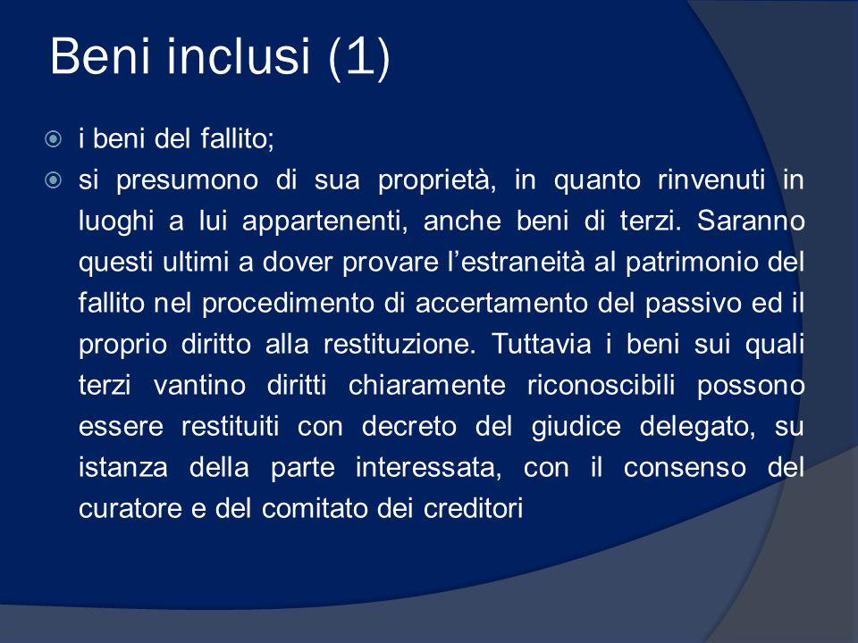 Beni inclusi (1)  i beni del fallito;  si presumono di sua proprietà, in quanto rinvenuti in luoghi a lui appartenenti, anche beni di terzi. Saranno