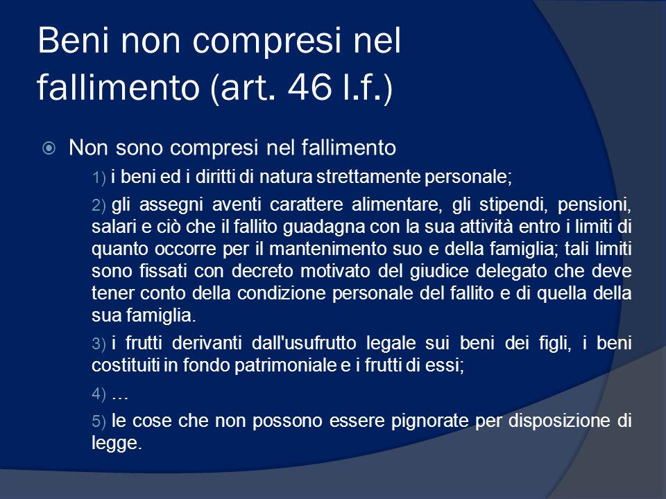 Beni non compresi nel fallimento (art. 46 l.f.)  Non sono compresi nel fallimento 1) i beni ed i diritti di natura strettamente personale; 2) gli ass