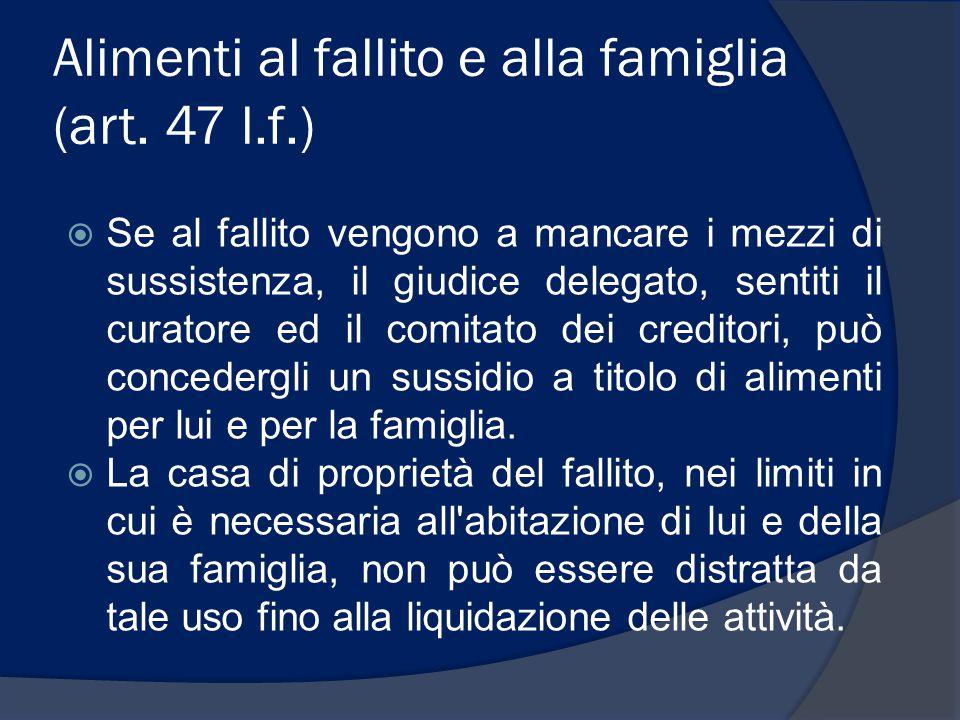 Alimenti al fallito e alla famiglia (art. 47 l.f.)  Se al fallito vengono a mancare i mezzi di sussistenza, il giudice delegato, sentiti il curatore