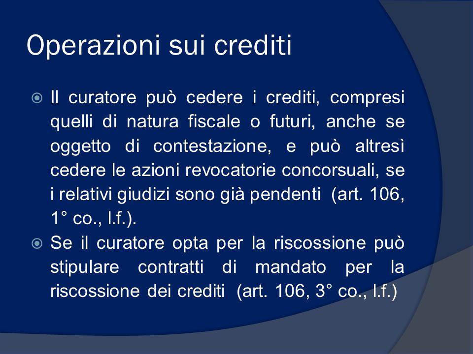 Operazioni sui crediti  Il curatore può cedere i crediti, compresi quelli di natura fiscale o futuri, anche se oggetto di contestazione, e può altres