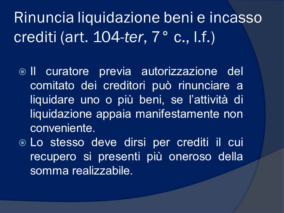 Rinuncia liquidazione beni e incasso crediti (art. 104-ter, 7° c., l.f.)  Il curatore previa autorizzazione del comitato dei creditori può rinunciare