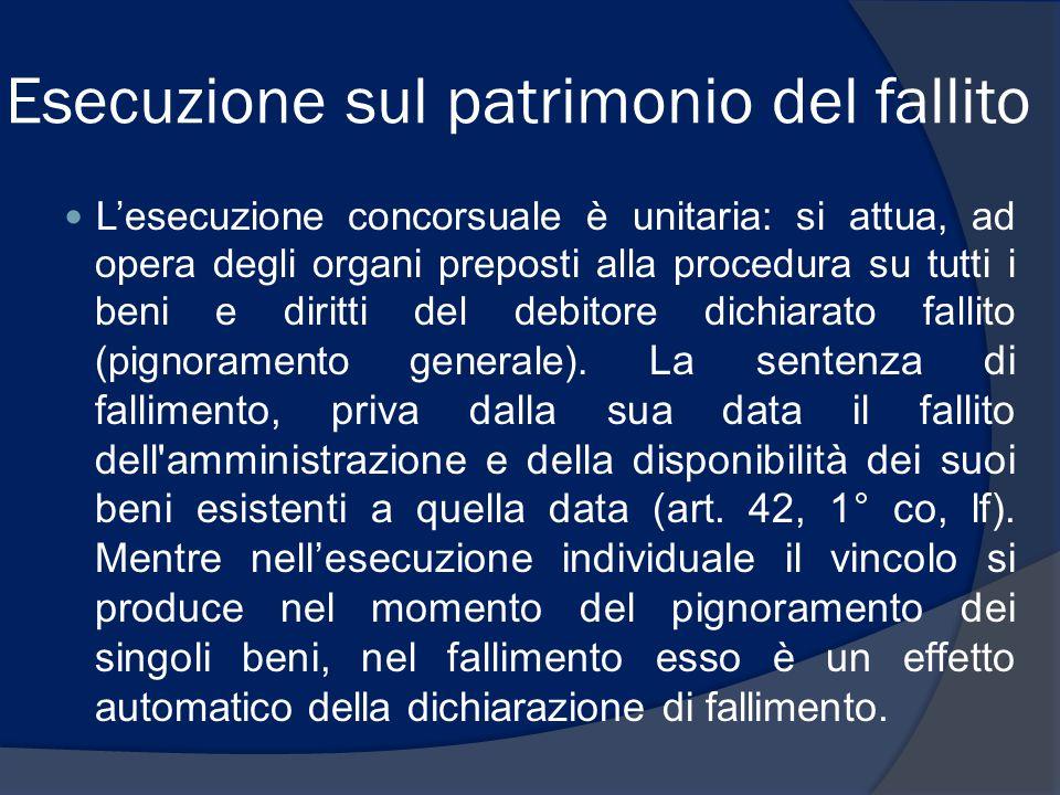 Esecuzione sul patrimonio del fallito L'esecuzione concorsuale è unitaria: si attua, ad opera degli organi preposti alla procedura su tutti i beni e d