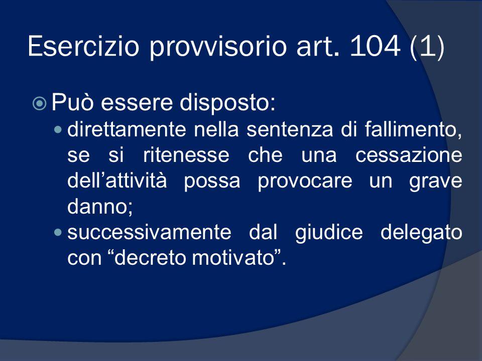 Esercizio provvisorio art. 104 (1)  Può essere disposto: direttamente nella sentenza di fallimento, se si ritenesse che una cessazione dell'attività
