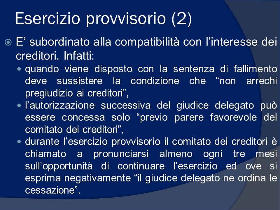 Esercizio provvisorio (2)  E' subordinato alla compatibilità con l'interesse dei creditori. Infatti: quando viene disposto con la sentenza di fallime