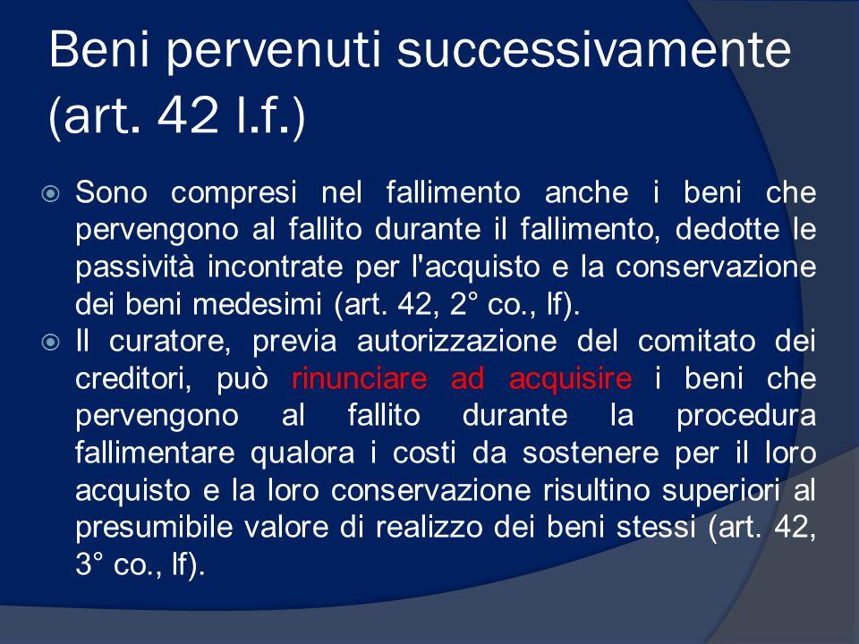 Beni pervenuti successivamente (art. 42 l.f.)  Sono compresi nel fallimento anche i beni che pervengono al fallito durante il fallimento, dedotte le