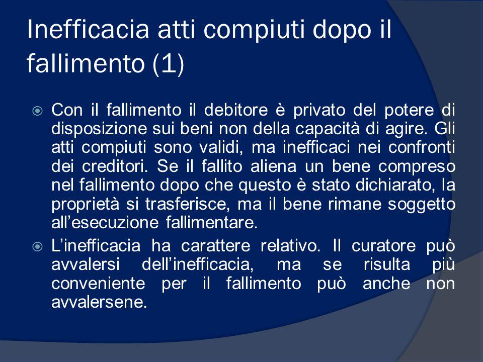 Inefficacia atti compiuti dopo il fallimento (1)  Con il fallimento il debitore è privato del potere di disposizione sui beni non della capacità di a