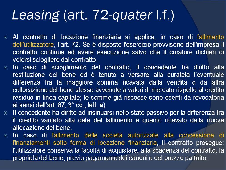 Leasing (art. 72-quater l.f.)  Al contratto di locazione finanziaria si applica, in caso di fallimento dell'utilizzatore, l'art. 72. Se è disposto l'