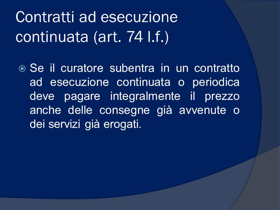 Contratti ad esecuzione continuata (art. 74 l.f.)  Se il curatore subentra in un contratto ad esecuzione continuata o periodica deve pagare integralm