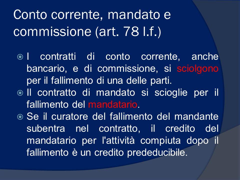 Conto corrente, mandato e commissione (art. 78 l.f.)  I contratti di conto corrente, anche bancario, e di commissione, si sciolgono per il fallimento