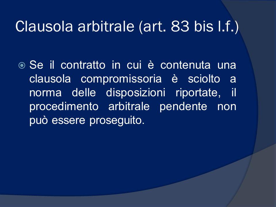 Clausola arbitrale (art. 83 bis l.f.)  Se il contratto in cui è contenuta una clausola compromissoria è sciolto a norma delle disposizioni riportate,