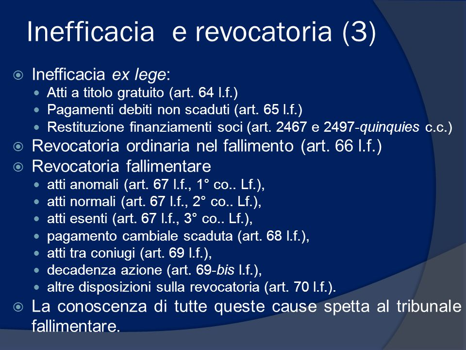 Inefficacia e revocatoria (3)  Inefficacia ex lege: Atti a titolo gratuito (art. 64 l.f.) Pagamenti debiti non scaduti (art. 65 l.f.) Restituzione fi
