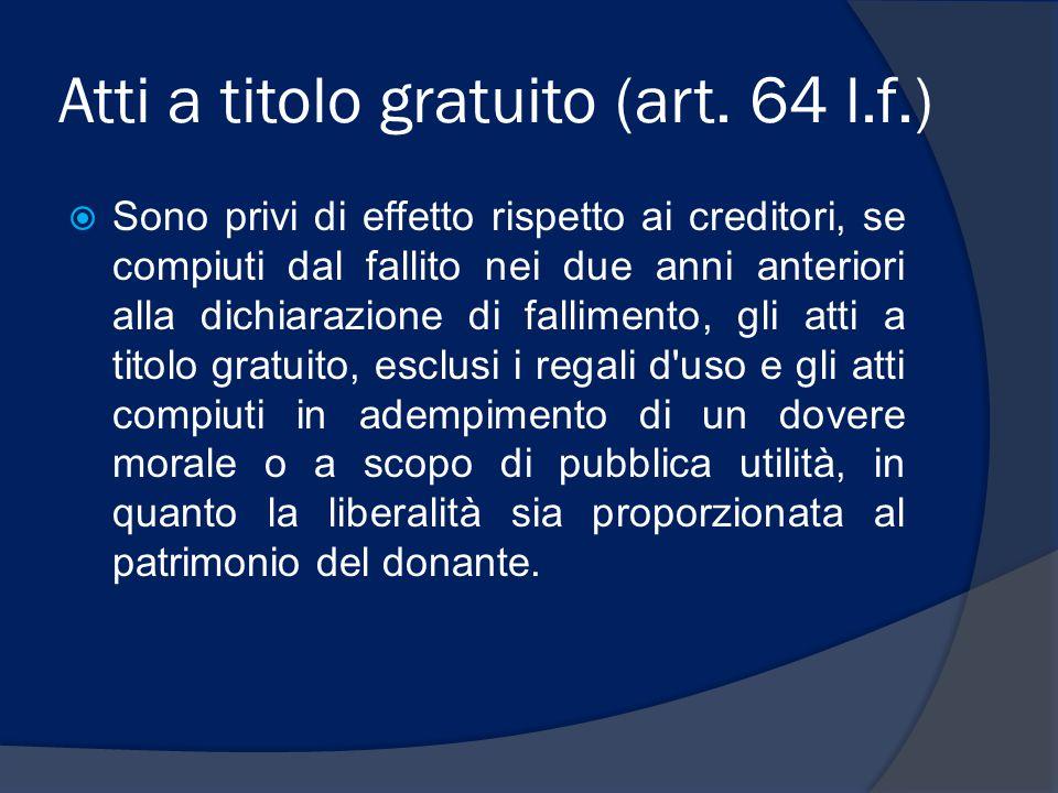 Atti a titolo gratuito (art. 64 l.f.)  Sono privi di effetto rispetto ai creditori, se compiuti dal fallito nei due anni anteriori alla dichiarazione