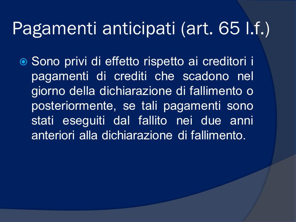 Pagamenti anticipati (art. 65 l.f.)  Sono privi di effetto rispetto ai creditori i pagamenti di crediti che scadono nel giorno della dichiarazione di