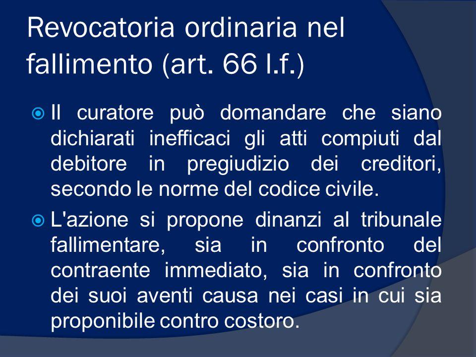 Revocatoria ordinaria nel fallimento (art. 66 l.f.)  Il curatore può domandare che siano dichiarati inefficaci gli atti compiuti dal debitore in preg