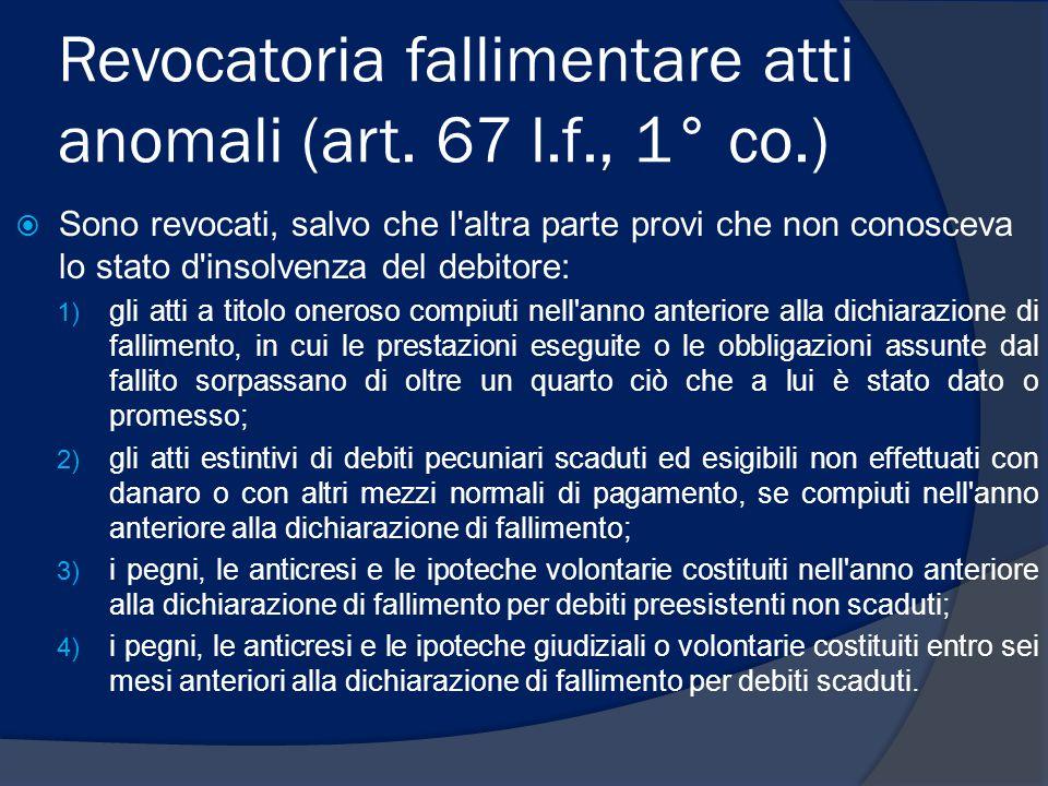 Revocatoria fallimentare atti anomali (art. 67 l.f., 1° co.)  Sono revocati, salvo che l'altra parte provi che non conosceva lo stato d'insolvenza de