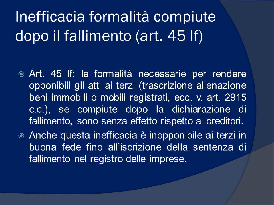 Inefficacia formalità compiute dopo il fallimento (art. 45 lf)  Art. 45 lf: le formalità necessarie per rendere opponibili gli atti ai terzi (trascri