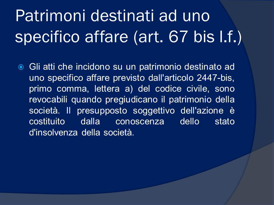 Patrimoni destinati ad uno specifico affare (art. 67 bis l.f.)  Gli atti che incidono su un patrimonio destinato ad uno specifico affare previsto dal