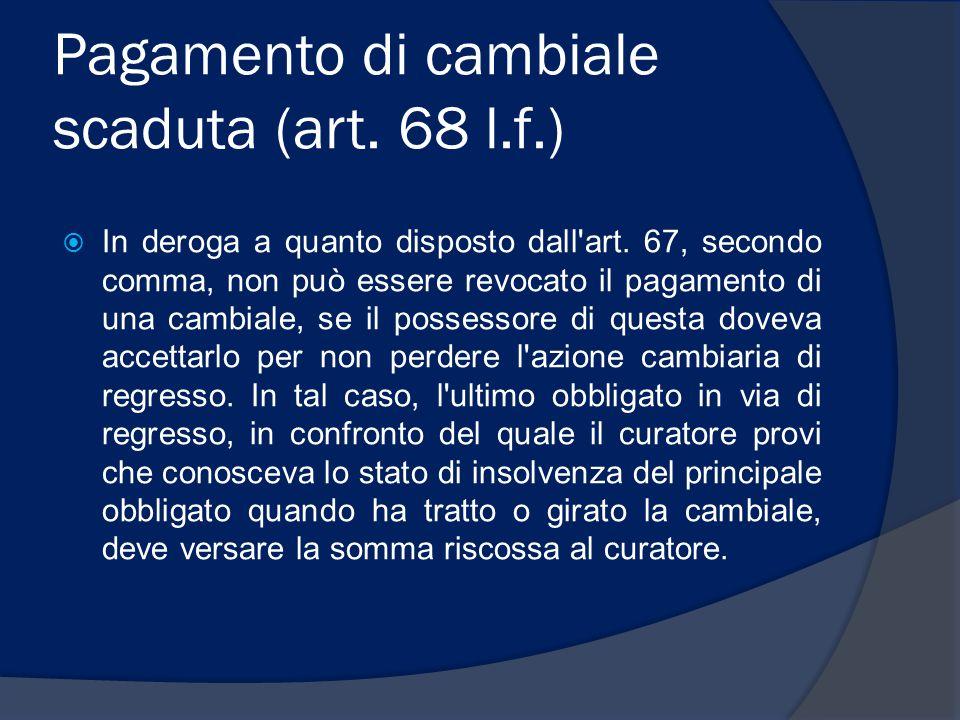 Pagamento di cambiale scaduta (art. 68 l.f.)  In deroga a quanto disposto dall'art. 67, secondo comma, non può essere revocato il pagamento di una ca