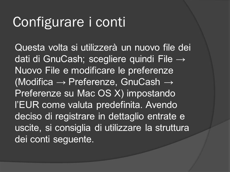 Configurare i conti Questa volta si utilizzerà un nuovo file dei dati di GnuCash; scegliere quindi File → Nuovo File e modificare le preferenze (Modifica → Preferenze, GnuCash → Preferenze su Mac OS X) impostando l'EUR come valuta predefinita.