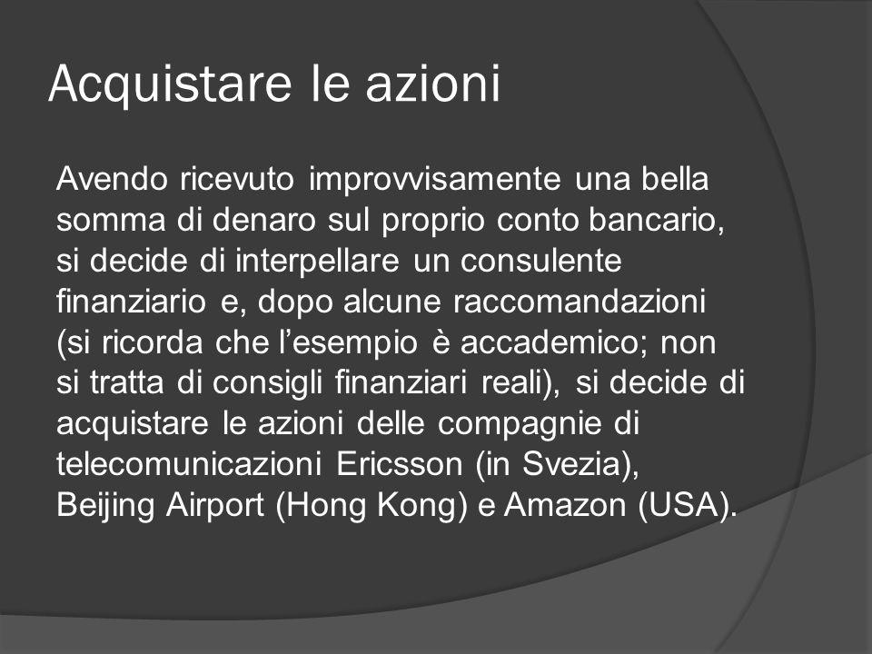 Acquistare le azioni Avendo ricevuto improvvisamente una bella somma di denaro sul proprio conto bancario, si decide di interpellare un consulente finanziario e, dopo alcune raccomandazioni (si ricorda che l'esempio è accademico; non si tratta di consigli finanziari reali), si decide di acquistare le azioni delle compagnie di telecomunicazioni Ericsson (in Svezia), Beijing Airport (Hong Kong) e Amazon (USA).