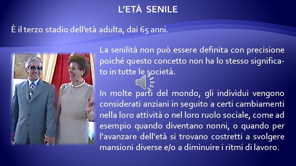 L'ETÀ SENILE La senilità non può essere definita con precisione poiché questo concetto non ha lo stesso significa- to in tutte le società.