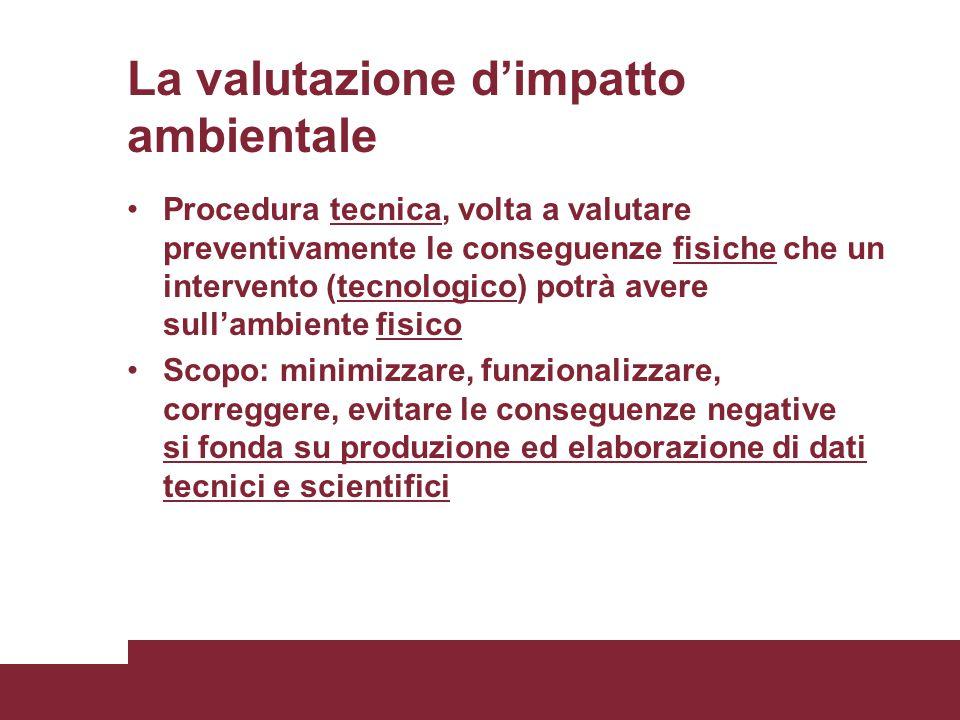 La valutazione d'impatto ambientale Procedura tecnica, volta a valutare preventivamente le conseguenze fisiche che un intervento (tecnologico) potrà a
