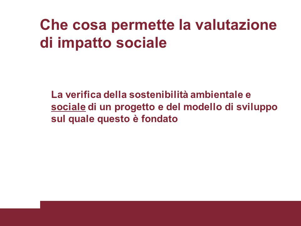 Che cosa permette la valutazione di impatto sociale La verifica della sostenibilità ambientale e sociale di un progetto e del modello di sviluppo sul