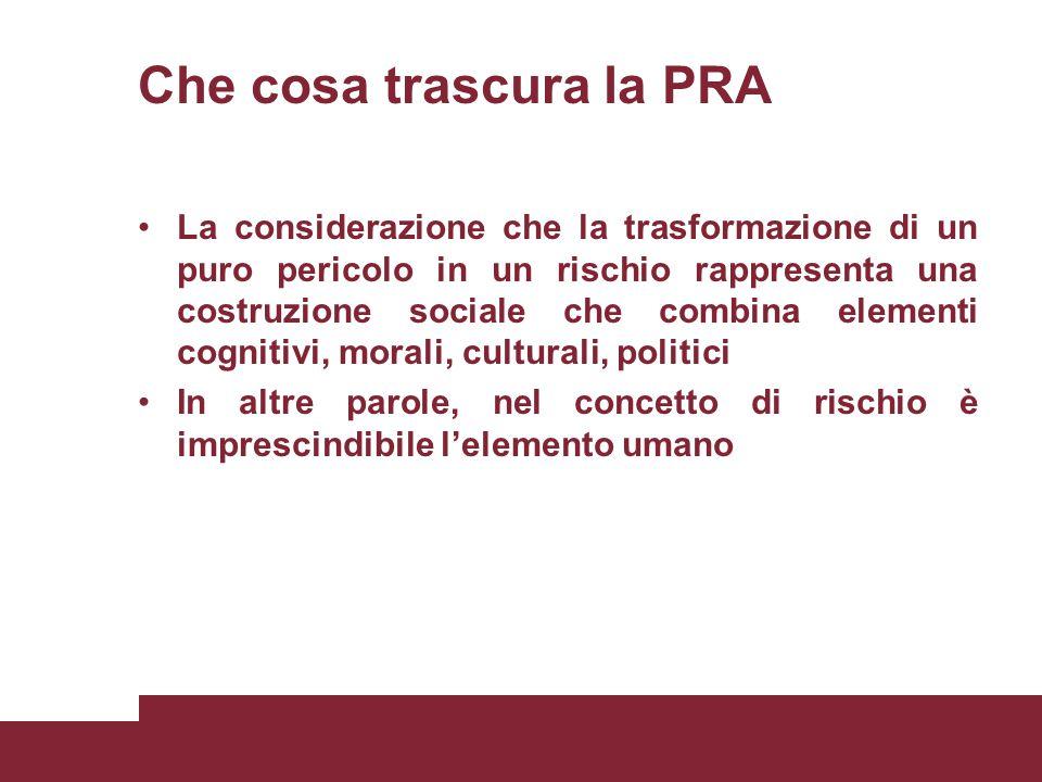 Che cosa trascura la PRA La considerazione che la trasformazione di un puro pericolo in un rischio rappresenta una costruzione sociale che combina ele