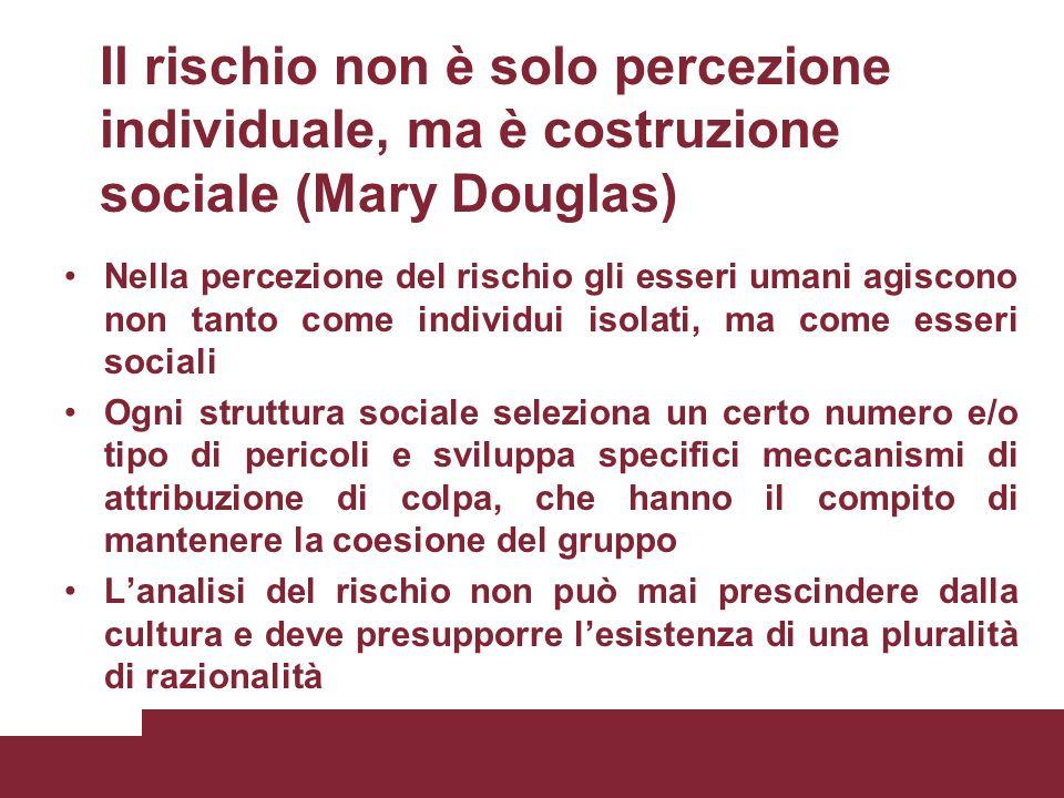 Il rischio non è solo percezione individuale, ma è costruzione sociale (Mary Douglas) Nella percezione del rischio gli esseri umani agiscono non tanto