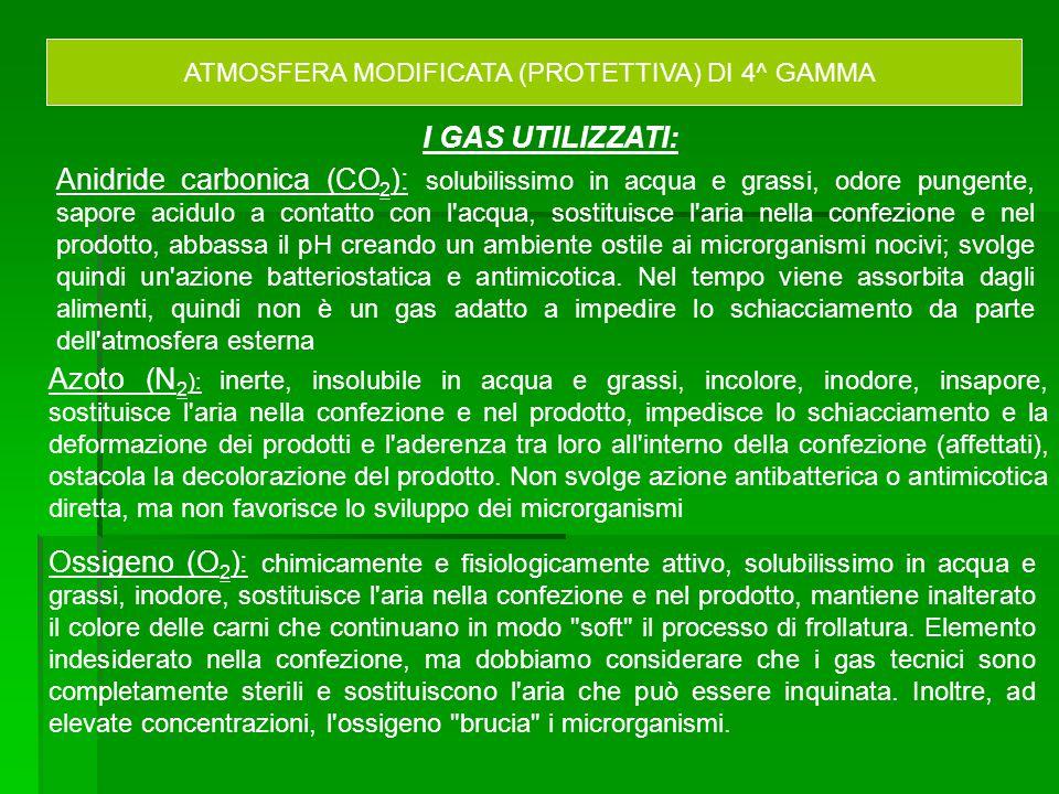 ATMOSFERA MODIFICATA (PROTETTIVA) DI 4^ GAMMA Anidride carbonica (CO 2 ): solubilissimo in acqua e grassi, odore pungente, sapore acidulo a contatto c