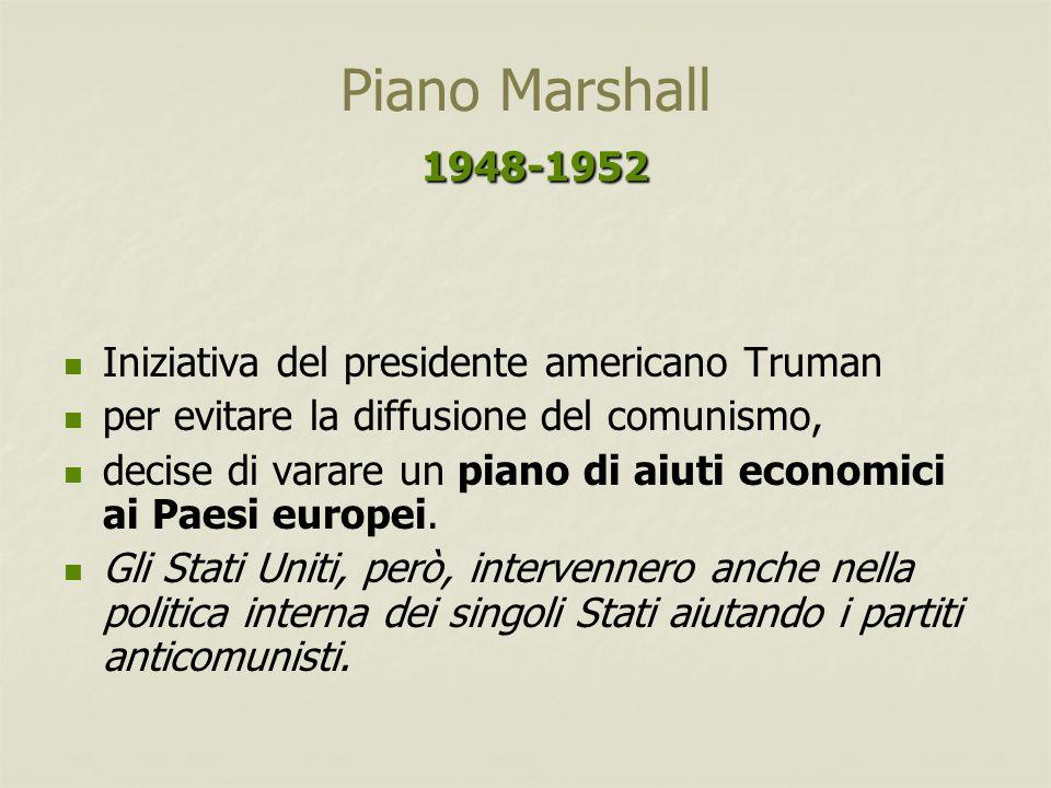 1948-1952 Piano Marshall 1948-1952 Iniziativa del presidente americano Truman per evitare la diffusione del comunismo, decise di varare un piano di ai