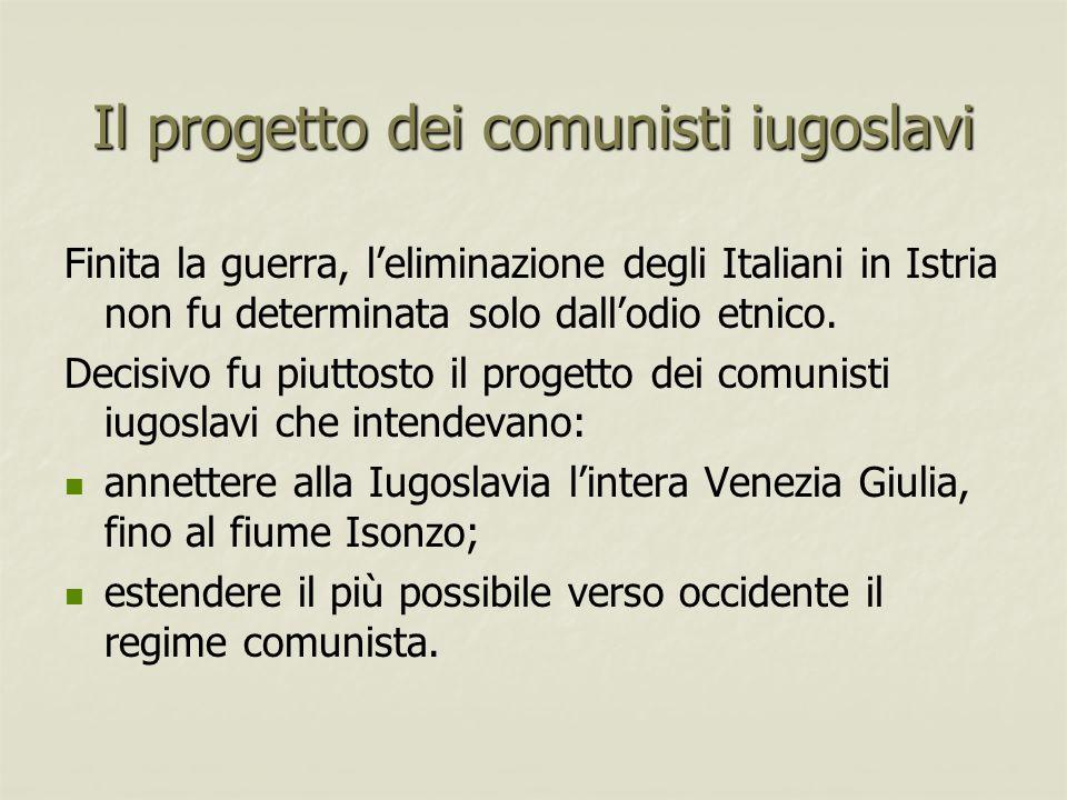 Il progetto dei comunisti iugoslavi Finita la guerra, l'eliminazione degli Italiani in Istria non fu determinata solo dall'odio etnico. Decisivo fu pi