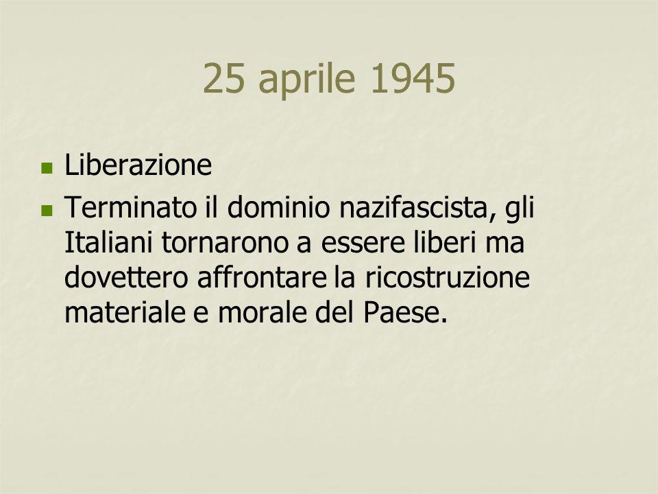 25 aprile 1945 Liberazione Terminato il dominio nazifascista, gli Italiani tornarono a essere liberi ma dovettero affrontare la ricostruzione material
