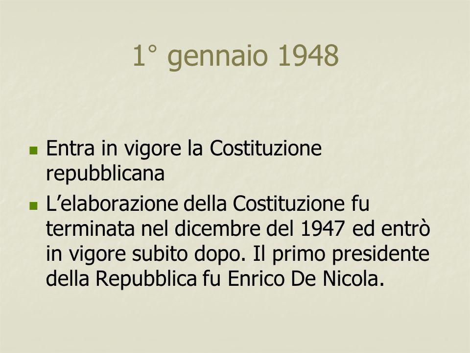 1° gennaio 1948 Entra in vigore la Costituzione repubblicana L'elaborazione della Costituzione fu terminata nel dicembre del 1947 ed entrò in vigore s