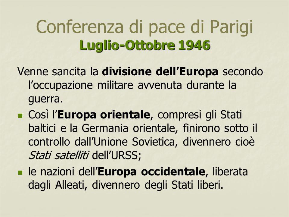 Luglio-Ottobre 1946 Conferenza di pace di Parigi Luglio-Ottobre 1946 Venne sancita la divisione dell'Europa secondo l'occupazione militare avvenuta du