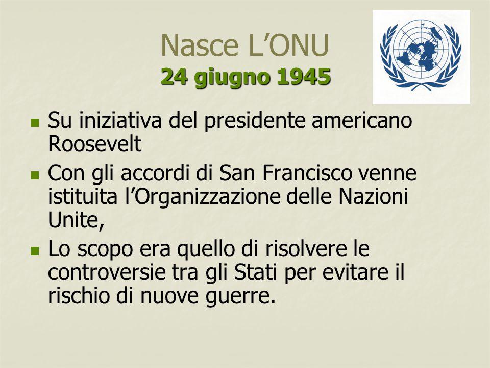 24 giugno 1945 Nasce L'ONU 24 giugno 1945 Su iniziativa del presidente americano Roosevelt Con gli accordi di San Francisco venne istituita l'Organizz