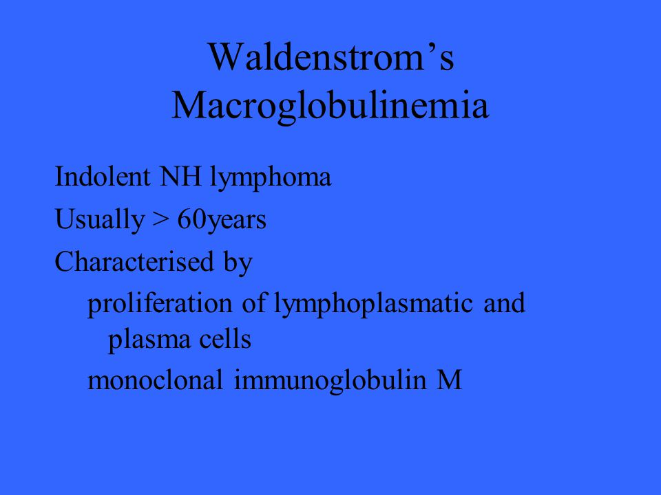 Waldenstrom's Macroglobulinemia Indolent NH lymphoma Usually > 60years Characterised by proliferation of lymphoplasmatic and plasma cells monoclonal immunoglobulin M