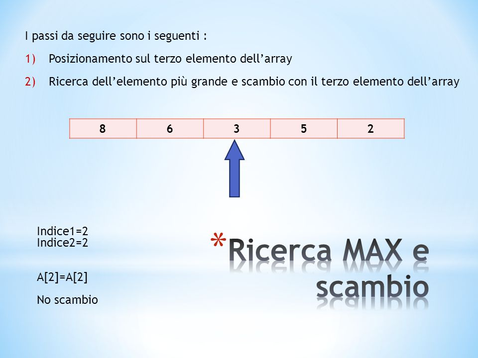 86352 I passi da seguire sono i seguenti : 1)Posizionamento sul terzo elemento dell'array 2)Ricerca dell'elemento più grande e scambio con il terzo elemento dell'array Indice1=2 Indice2=2 A[2]=A[2] No scambio