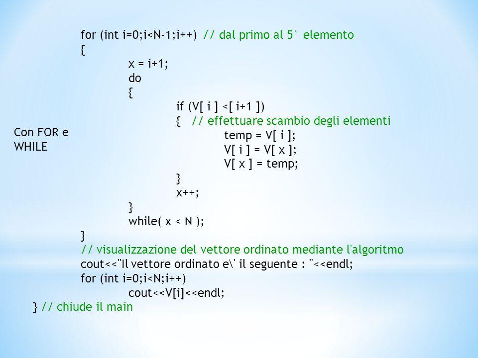 for (int i=0;i<N-1;i++) // dal primo al 5° elemento { x = i+1; do { if (V[ i ] <[ i+1 ]) { // effettuare scambio degli elementi temp = V[ i ]; V[ i ] = V[ x ]; V[ x ] = temp; } x++; } while( x < N ); } // visualizzazione del vettore ordinato mediante l algoritmo cout<< Il vettore ordinato e\ il seguente : <<endl; for (int i=0;i<N;i++) cout<<V[i]<<endl; } // chiude il main Con FOR e WHILE