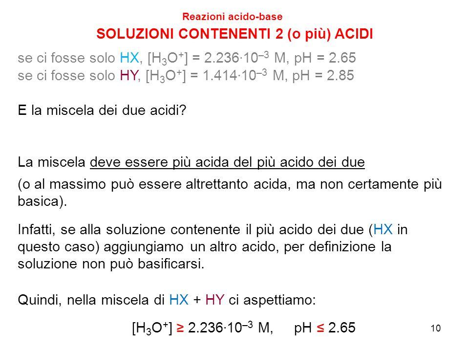 10 SOLUZIONI CONTENENTI 2 (o più) ACIDI Reazioni acido-base se ci fosse solo HX, [H 3 O + ] = 2.236 · 10 –3 M, pH = 2.65 se ci fosse solo HY, [H 3 O +