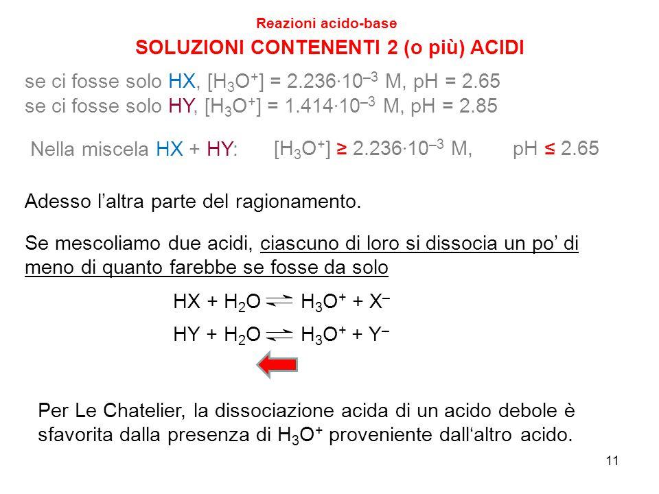 11 SOLUZIONI CONTENENTI 2 (o più) ACIDI Reazioni acido-base se ci fosse solo HX, [H 3 O + ] = 2.236 · 10 –3 M, pH = 2.65 se ci fosse solo HY, [H 3 O +