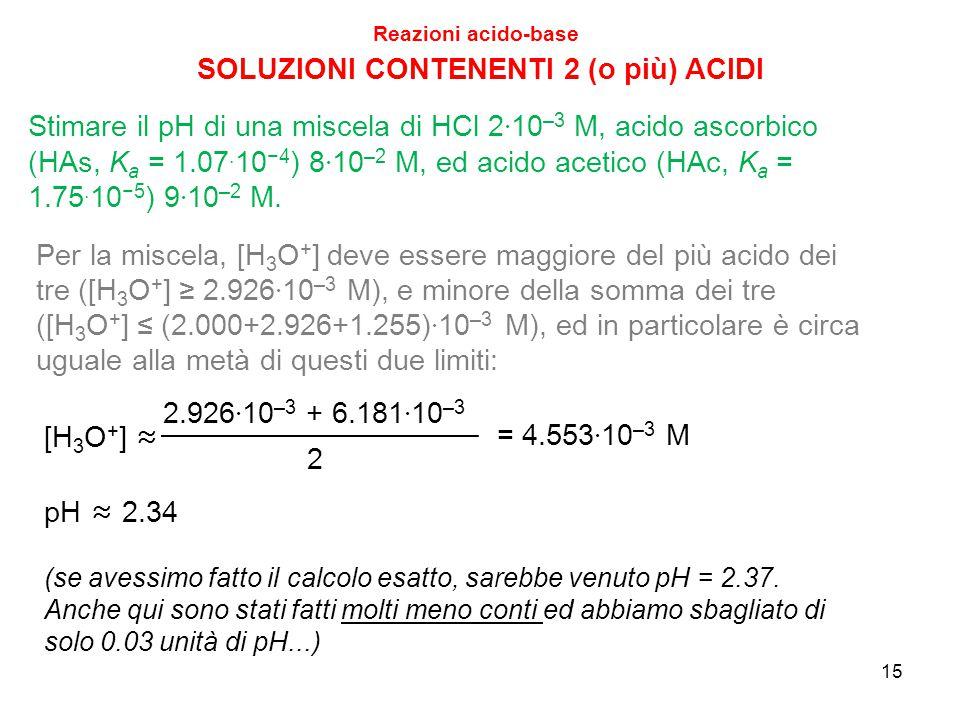 15 SOLUZIONI CONTENENTI 2 (o più) ACIDI Reazioni acido-base Stimare il pH di una miscela di HCl 2 · 10 –3 M, acido ascorbico (HAs, K a = 1.07. 10 −4 )