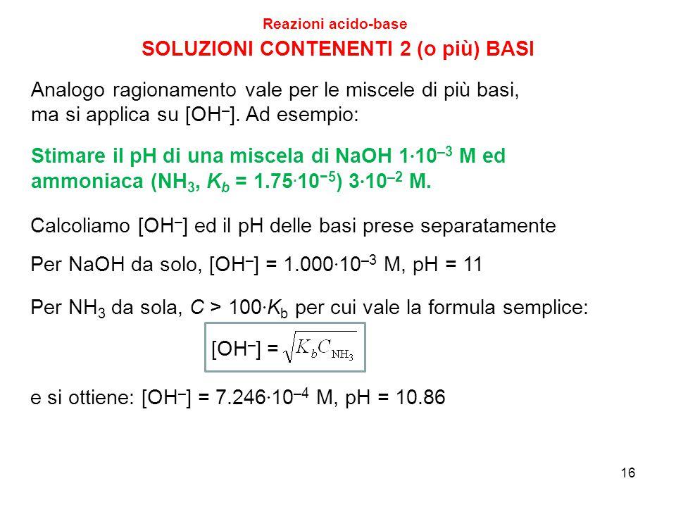 16 SOLUZIONI CONTENENTI 2 (o più) BASI Reazioni acido-base Stimare il pH di una miscela di NaOH 1 · 10 –3 M ed ammoniaca (NH 3, K b = 1.75. 10 −5 ) 3