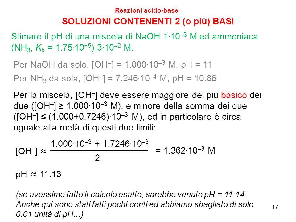 17 SOLUZIONI CONTENENTI 2 (o più) BASI Reazioni acido-base Stimare il pH di una miscela di NaOH 1 · 10 –3 M ed ammoniaca (NH 3, K b = 1.75. 10 −5 ) 3