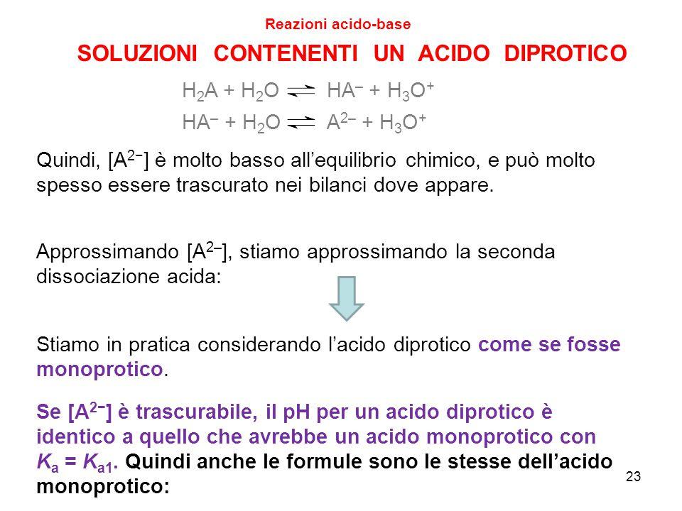 SOLUZIONI CONTENENTI UN ACIDO DIPROTICO Reazioni acido-base HA – + H 2 O A 2– + H 3 O + H 2 A + H 2 O HA – + H 3 O + Quindi, [A 2− ] è molto basso all