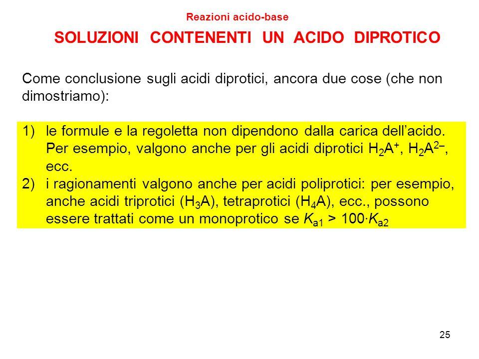 SOLUZIONI CONTENENTI UN ACIDO DIPROTICO Reazioni acido-base 25 Come conclusione sugli acidi diprotici, ancora due cose (che non dimostriamo): 1)le for