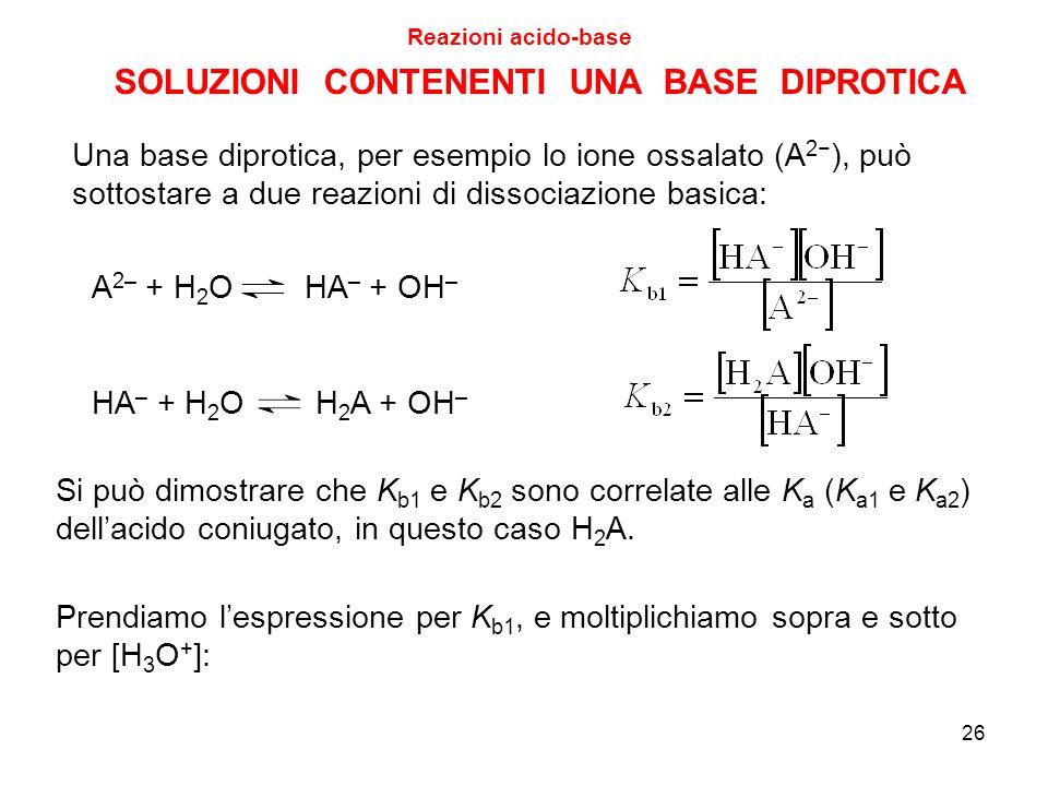 SOLUZIONI CONTENENTI UNA BASE DIPROTICA Reazioni acido-base 26 Una base diprotica, per esempio lo ione ossalato (A 2− ), può sottostare a due reazioni