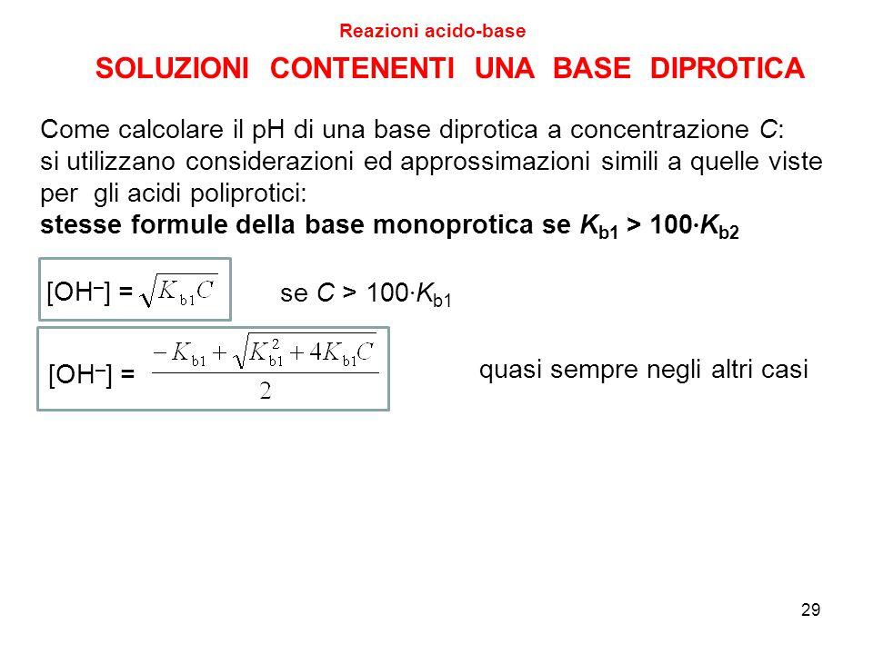 29 SOLUZIONI CONTENENTI UNA BASE DIPROTICA Reazioni acido-base Come calcolare il pH di una base diprotica a concentrazione C: si utilizzano consideraz